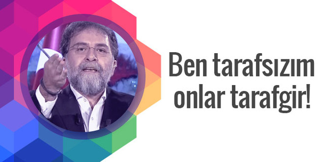 Ahmet Hakan'a göre tek tarafsız televizyoncu kendisi!
