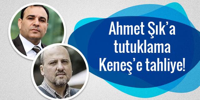 Ahmet Şık'a tutuklama, Bülent Keneş'e tahliye!