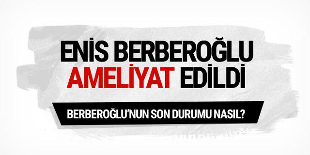Enis Berberoğlu ameliyat oldu; son durumu nasıl?