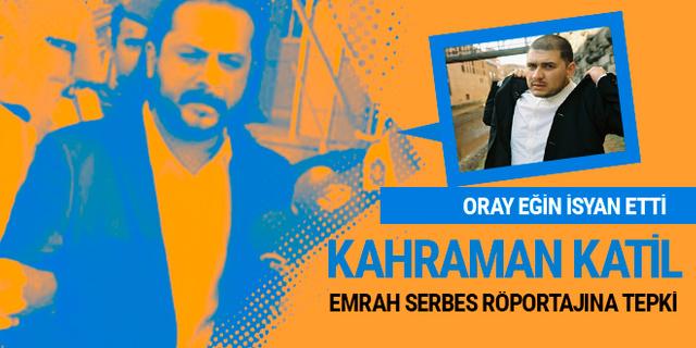 Oray Eğin'in Emrah Serbes öfkesi; Katilden kahraman çıkmaz!