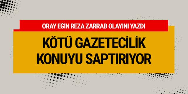 Oray Eğin: Kötü gazetecilik Reza Zarrab olayını saptırıyor!