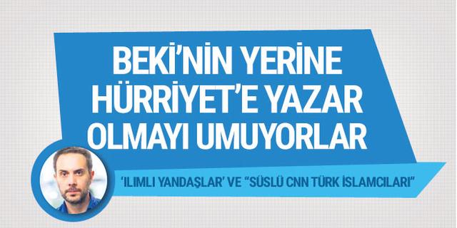 Akif Beki'nin yerine Hürriyet'e yazar olmayı uman Ilımlı yandaşlar', 'Süslü CNN Türk İslamcıları'...