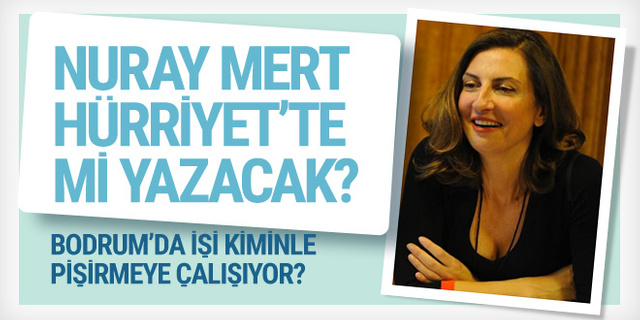 Nuray Mert Hürriyet'te mi yazmaya başlayacak?..