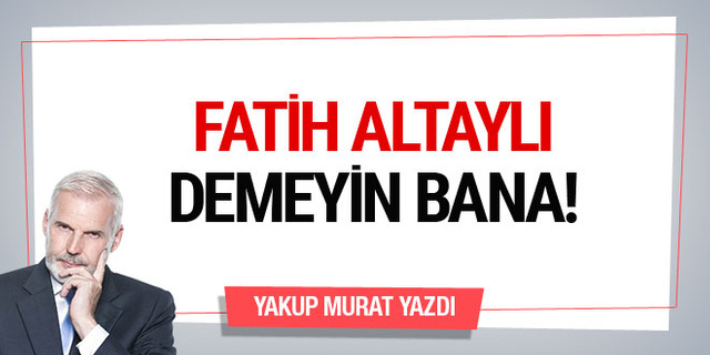 'Fatih Altaylı' demeyin bana...