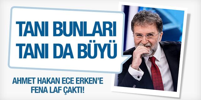 Ahmet Hakan Ece Erken'e laf çaktı!