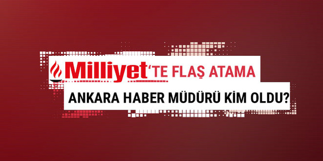 Milliyet Gazetesi'nde flaş atama! Ankara Haber Müdürü kim oldu?