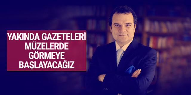 Kemal Öztürk: Yakında gazeteleri müzelerde görmeye başlayacağız