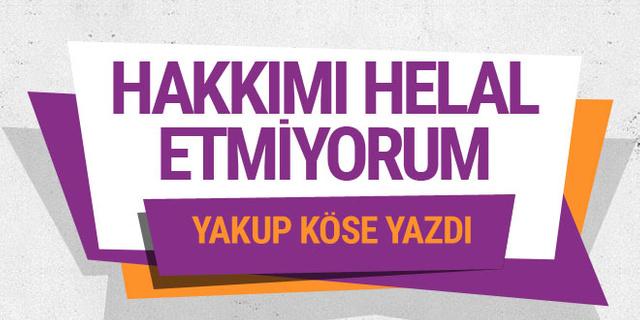 Yakup Köse yazdı: Hakkımı helal etmiyorum