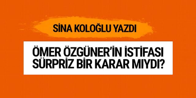 Ömer Özgüner'in istifası sürpriz bir karar mıydı? Sina Koloğlu yazdı