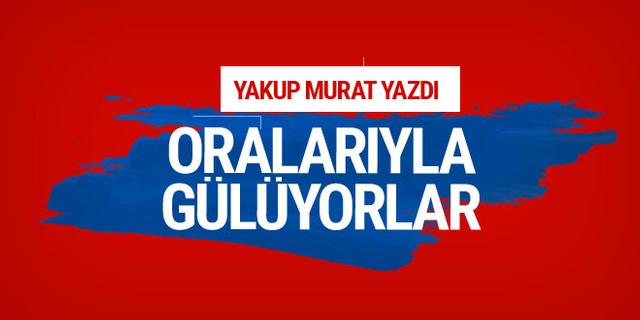 Yakup Murat yazdı: Oralarıyla gülüyorlar