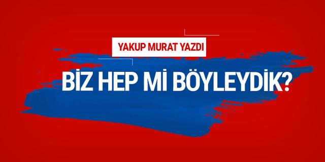Yakup Murat yazdı: Biz hep mi böyleydik?
