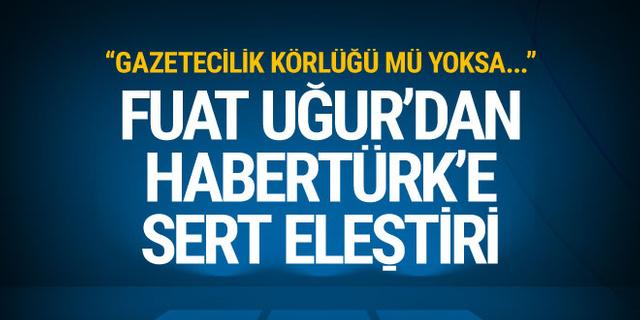 Fuat Uğur'dan Habertürk'e eleştiri: Gazetecilik körlüğü mü?