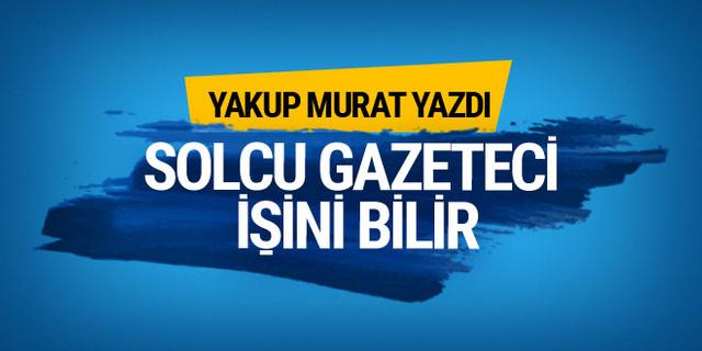 Yakup Murat yazdı: Solcu gazeteci işini bilir