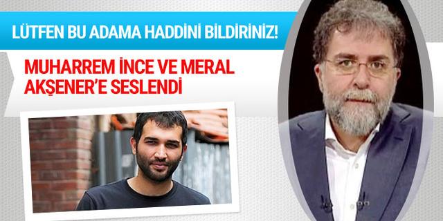 Ahmet Hakan,  İnce ve Akşener'e seslendi: Lütfen bu adama haddini bildiriniz!