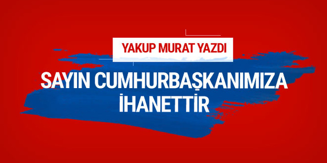 Yakup Murat yazdı: Sayın Cumhurbaşkanımıza ihanettir