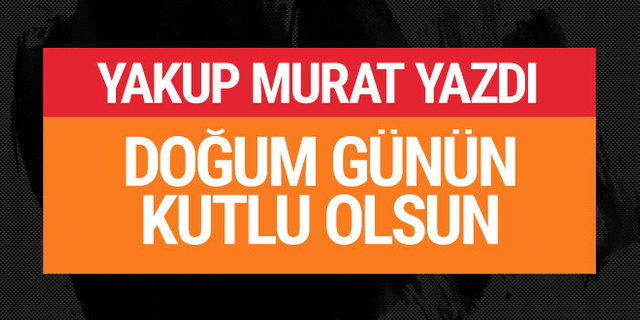 Yakup Murat yazdı: Doğum günün kutlu olsun