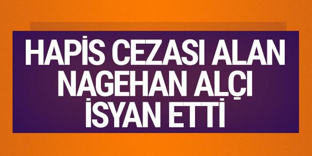 Nagehan Alçı hapis cezası alınca isyan etti