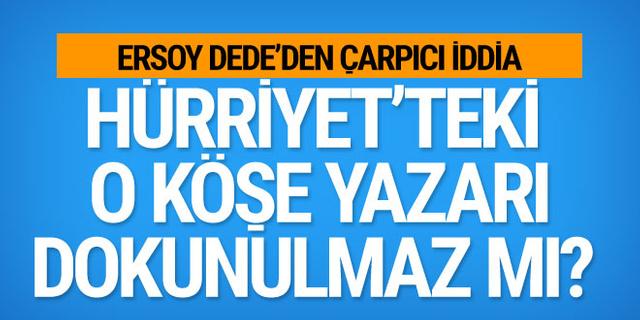 Ersoy Dede'den çarpıcı iddia: Hürriyet'teki o köşe yazarı dokunulmaz mı?