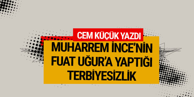 Cem Küçük yazdı: Muharrem İnce'nin Fuat Uğur'a yaptığı terbiyesizlik!