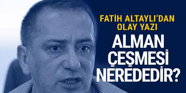 Fatih Altaylı'dan olay yazı: Alman Çeşmesi nerededir?