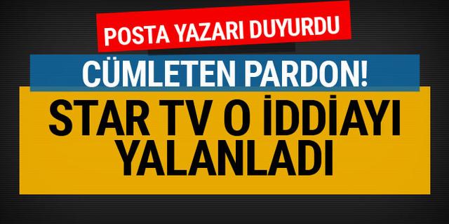 Star TV o iddiayı yalanladı! Posta yazarı duyurdu: Cümleten pardon!