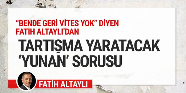 'Bende geri vites yok' diyen Fatih Altaylı'dan tartışma yaratacak 'Yunan' sorusu