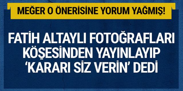 Fatih Altaylı fotoğrafları köşesinden yayınlayıp kararı siz verin dedi