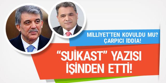 'Abdullah Gül'e suikast' yazısı işinden etti! Milliyet yazarı kovuldu mu?