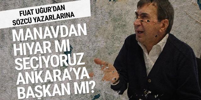 Fuat Uğur'dan Sözcü yazarlarına: Manavdan hıyar mı seçiyoruz, Ankara'ya başkan mı?