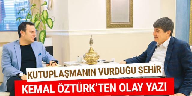 Kemal Öztürk'ten olay yazı: Kutuplaşmanın vurduğu şehir