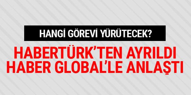 Habertürk TV'den ayrıldı, Haber Global'le anlaştı! Hangi görevi yürütecek?