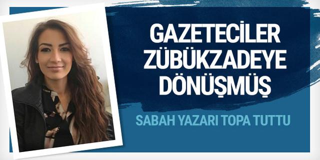 Sabah yazarı: Gazeteciler 'zübükzade'ye dönüşmüş!