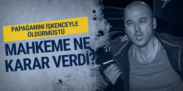 Papağanına işkence yapan Murat Özdemir hakkında karar
