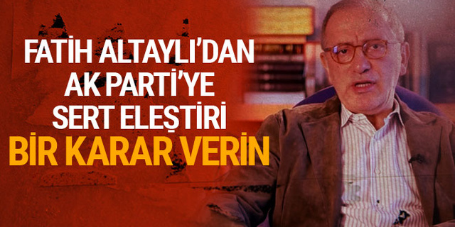 Fatih Altaylı'dan AK Parti'ye sert eleştiri: Bir karar verin