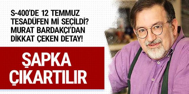S-400'ler için 12 Temmuz'un seçilmesi tesadüf değil Murat Bardakçı 'bravo' dedi