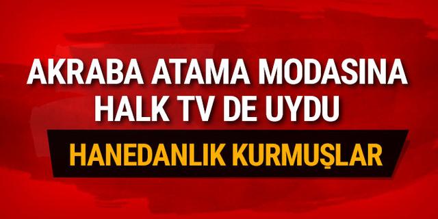 'Akraba atama' modasına Halk TV de uydu! Hanedanlık kurmuşlar