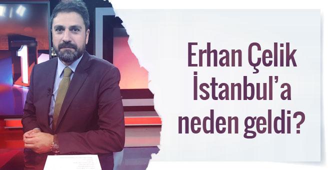 Erhan Çelik neden İstanbul'a geldi?