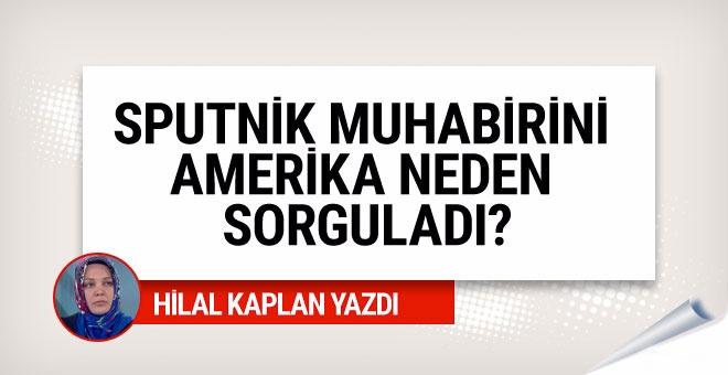 Hilal Kaplan: Amerika, Sputnik muhabirini neden sorguladı?