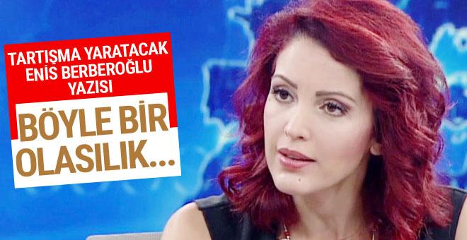 Nagehan Alçı'dan tartışma yaratacak Enis Berberoğlu yazısı!