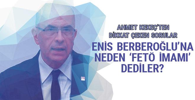 Ahmet Kekeç: Enis Berberoğlu'na neden 'FETÖ İmamı' dediler?