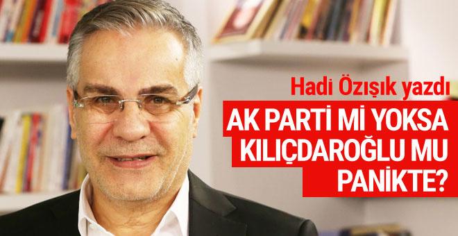 Hadi Özışık yazdı: AK Parti mi yoksa Kemal Kılıçdaroğlu mu panikte?