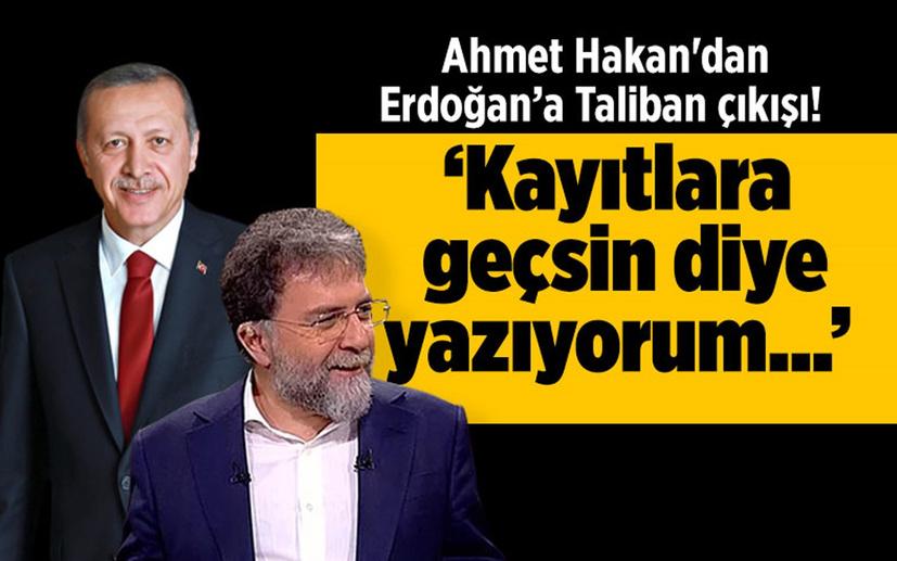 Ahmet Hakan'dan Erdoğan'a 'Taliban' çıkışı! 'Kayıtlara geçsin diye yazıyorum'