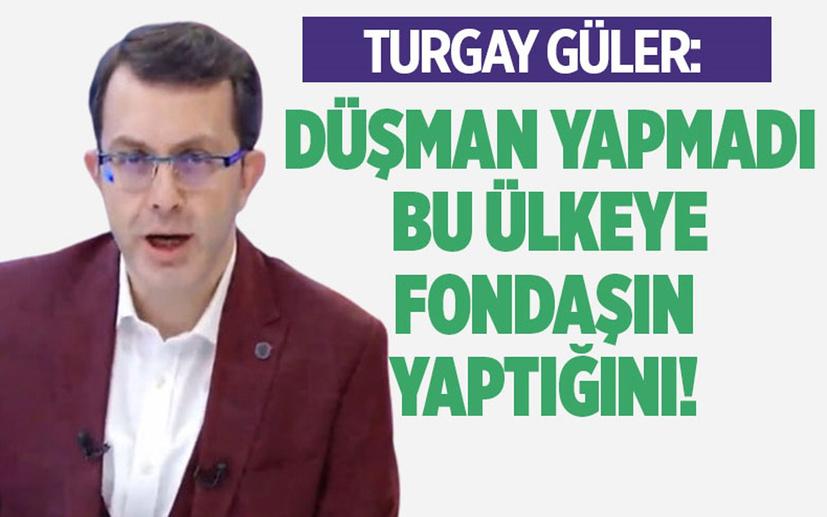 Turgay Güler: Düşman yapmadı bu ülkeye fondaşın yaptığını!