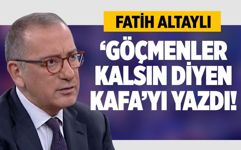 Fatih Altaylı 'göçmenler kalsın diyen kafa'yı yazdı!