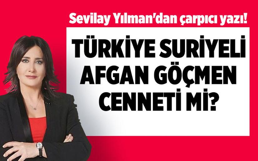 Sevilay Yılman'dan çarpıcı yazı: Türkiye, Suriyeli/Afgan kaçak göçmen cenneti mi?