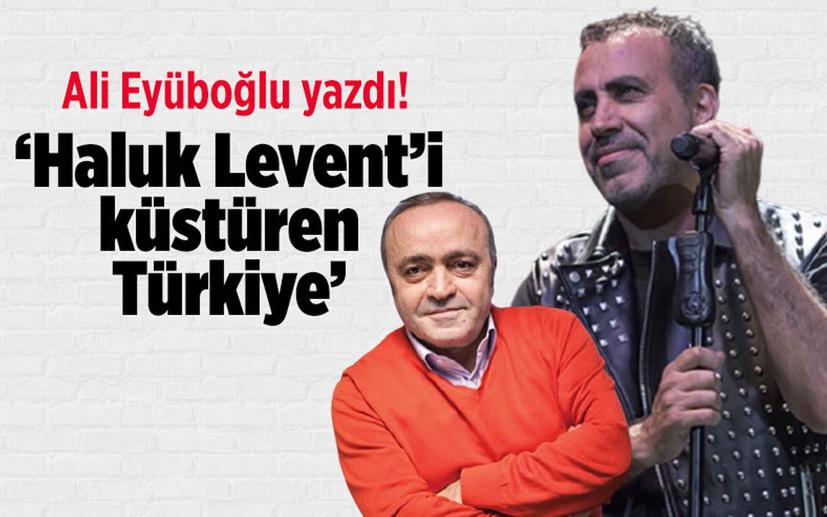 Ali Eyüboğlu yazdı: Haluk Levent'i küstüren Türkiye