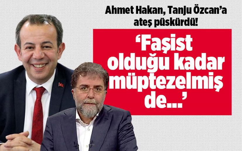 Ahmet Hakan, Tanju Özcan'a ateş püskürdü! 'Faşist olduğu kadar müptezelmiş de'
