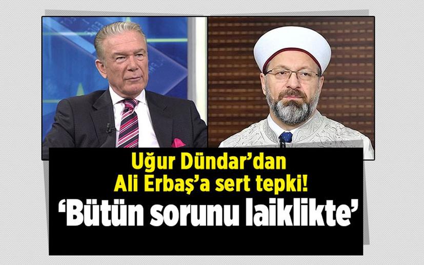 Uğur Dündar'dan Ali Erbaş'a sert tepki! 'Bütün sorunu laiklikte'
