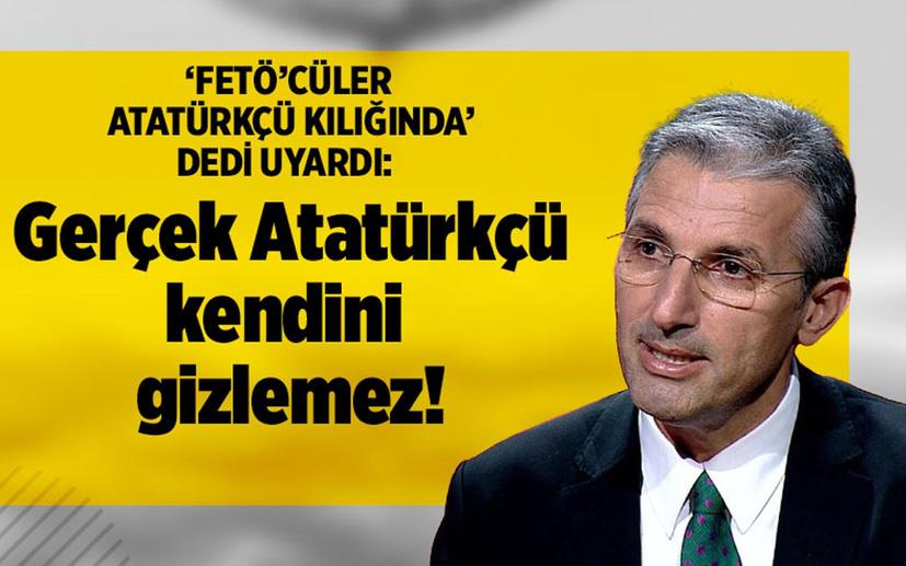 'FETÖ'cüler Atatürkçü kılığında' dedi uyardı: Gerçek Atatürkçü kendini gizlemez!