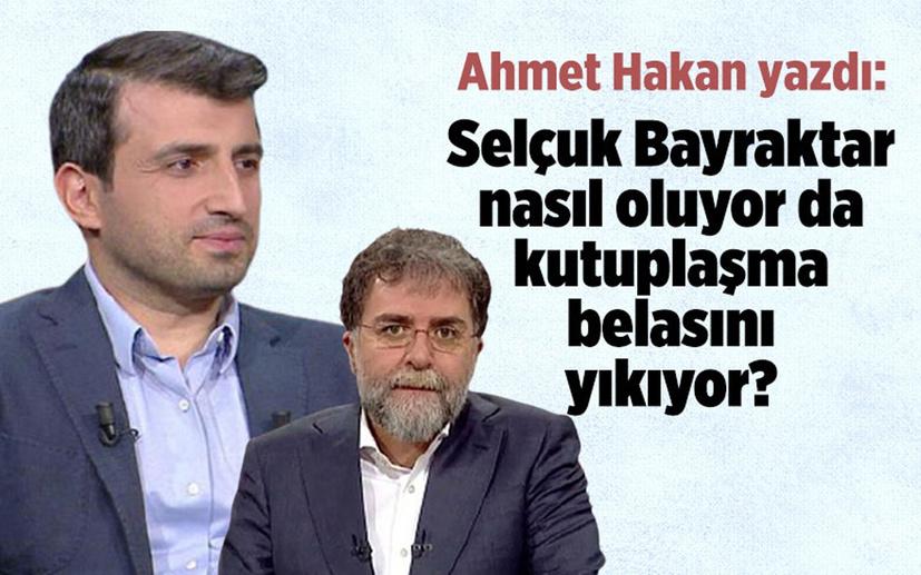 Ahmet Hakan: Selçuk Bayraktar nasıl oluyor da kutuplaşma belasını yıkıp geçiyor